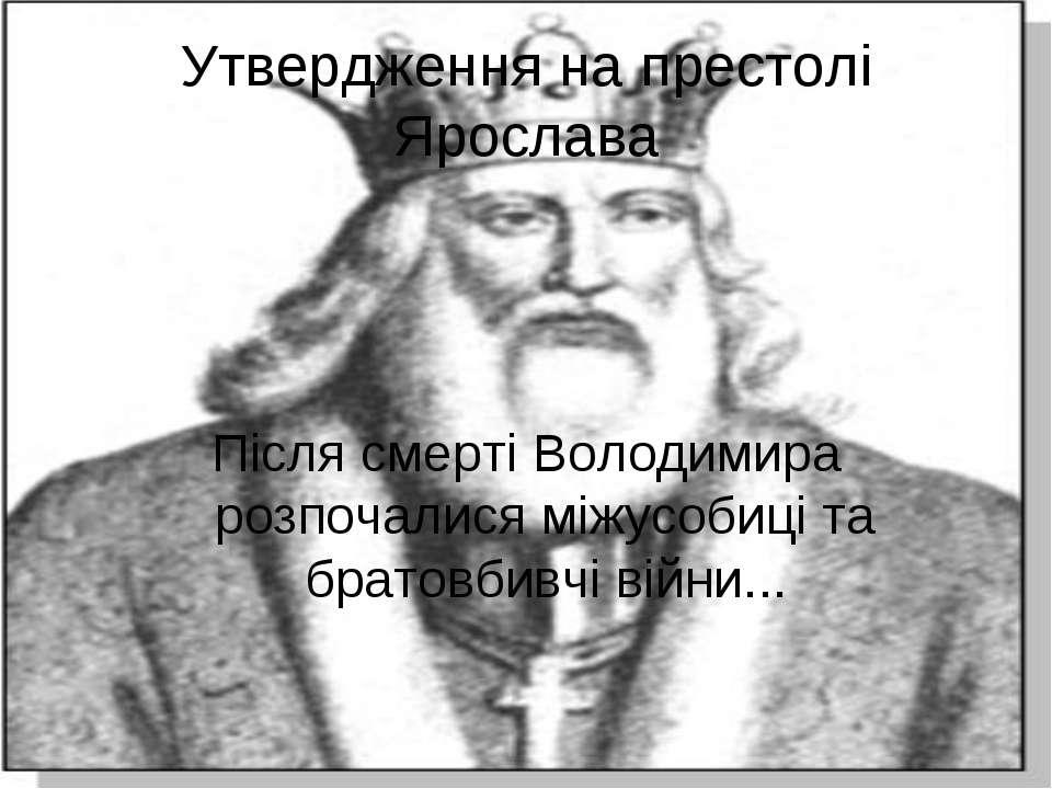 Утвердження на престолі Ярослава Після смерті Володимира розпочалися міжусоби...