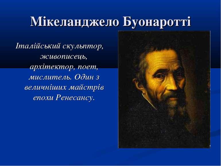 Мікеланджело Буонаротті Італійський скульптор, живописець, архітектор, поет, ...