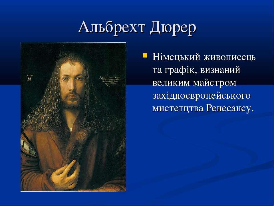Альбрехт Дюрер Німецький живописець та графік, визнаний великим майстром захі...