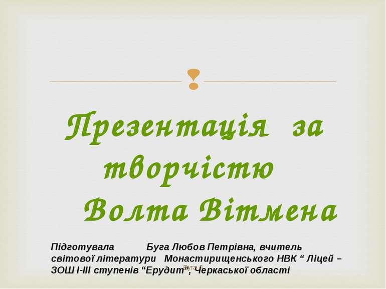 Презентація за творчістю Волта Вітмена Підготувала Буга Любов Петрівна, вчите...
