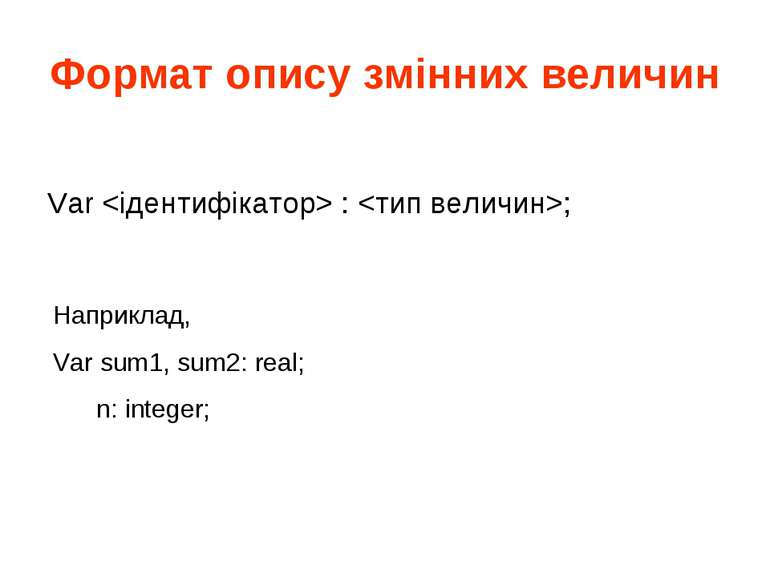 Формат опису змінних величин Var : ; Наприклад, Var sum1, sum2: real; n: inte...