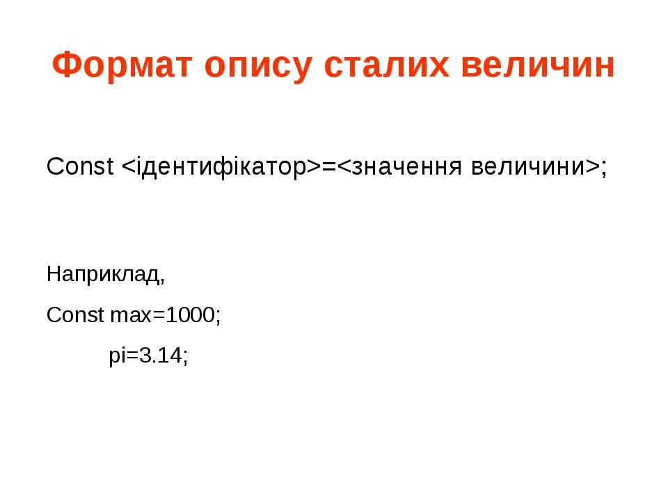 Формат опису сталих величин Const =; Наприклад, Const max=1000; pi=3.14;