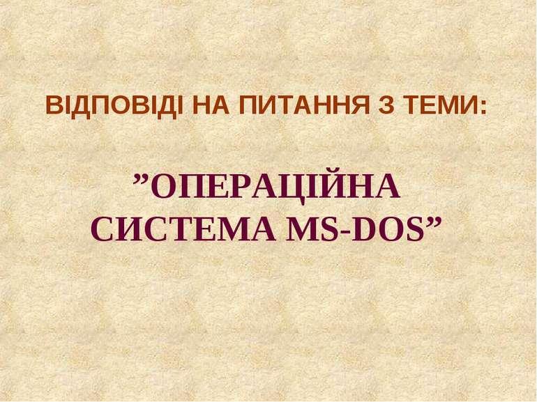 """ВІДПОВІДІ НА ПИТАННЯ З ТЕМИ: """"ОПЕРАЦІЙНА СИСТЕМА MS-DOS"""""""