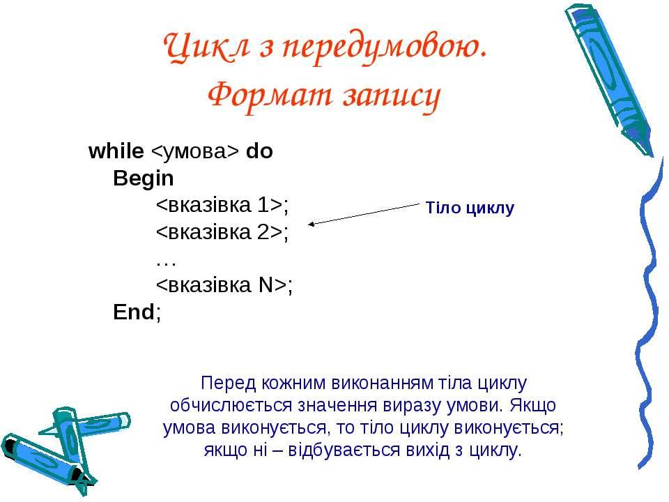 Цикл з передумовою. Формат запису while do Begin ; ; … ; End; Перед кожним ви...