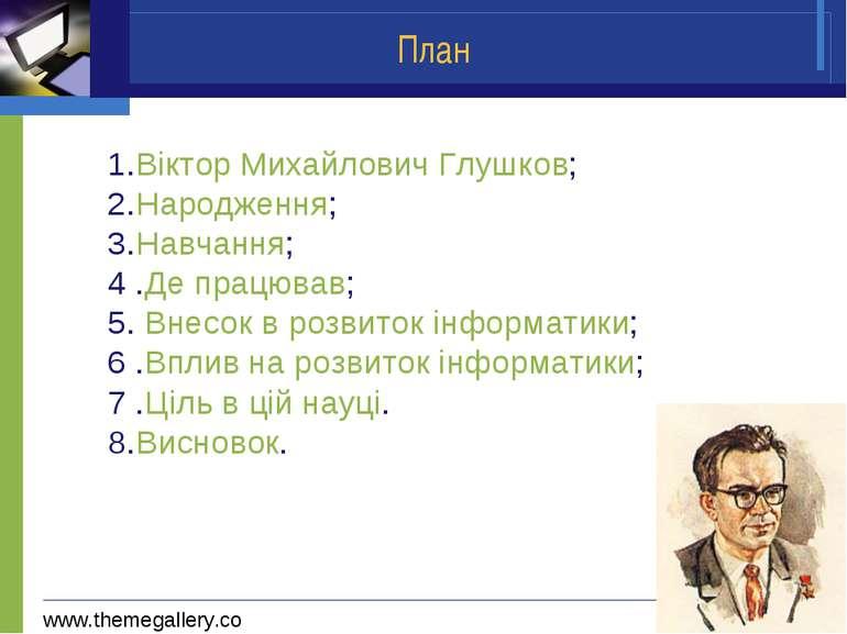 План 1.Віктор Михайлович Глушков; 2.Народження; 3.Навчання; 4 .Де працював; 5...