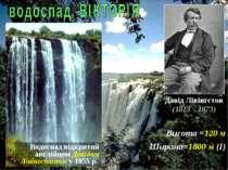 Висота =120 м Ширина=1800 м (І) Водоспад відкритий англійцем Давідом Лівінгст...