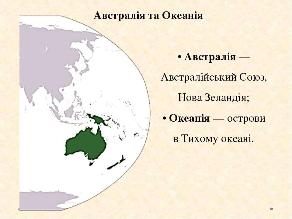 Австралія та Океанія • Австралія — Австралійський Союз, Нова Зеландія; • Океа...