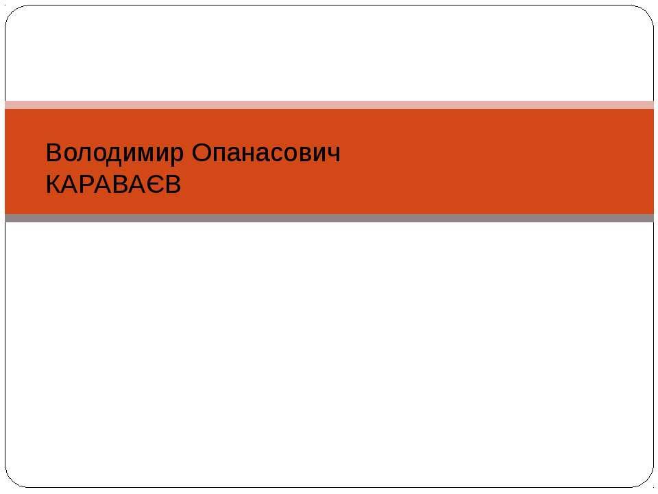 Володимир Опанасович КАРАВАЄВ