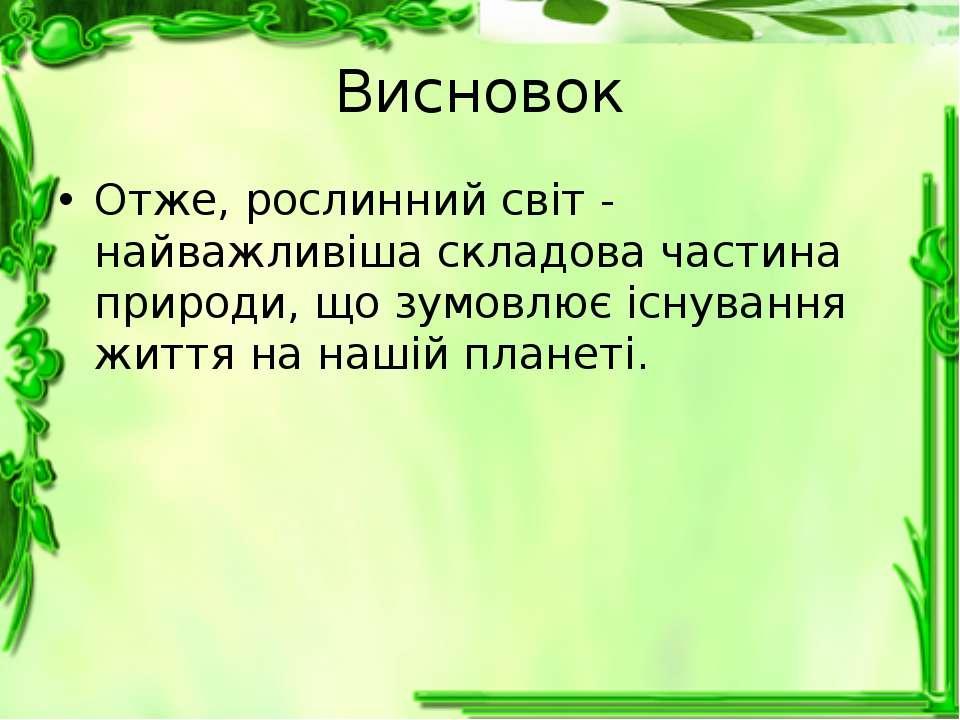 Висновок Отже, рослинний світ - найважливіша складова частина природи, що зум...