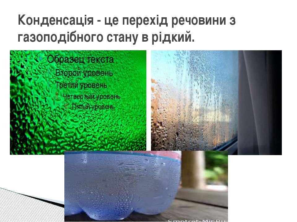 Конденсація - це перехід речовини з газоподібного стану в рідкий.