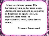 Мова - втілення думки. Що багатша думка, то багатша мова. Любімо її, вивчаймо...