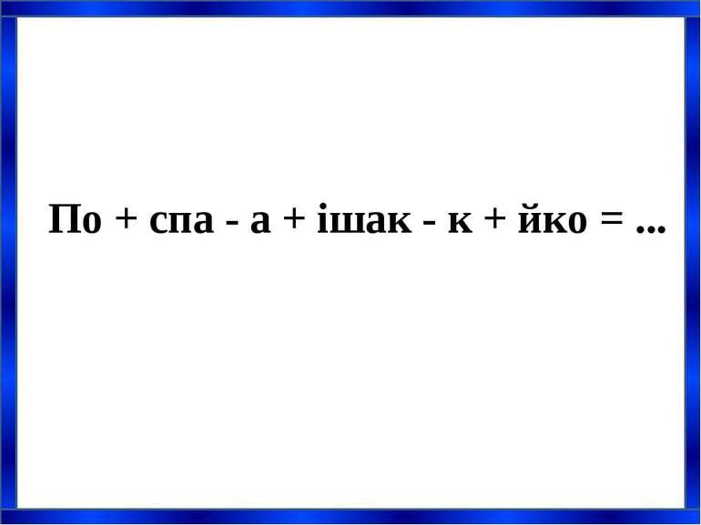 По + спа - а + ішак - к + йко = ...