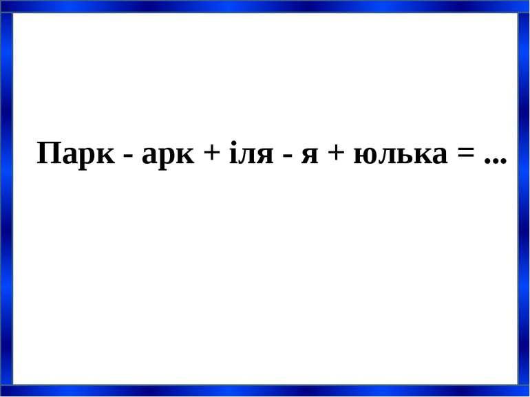 Парк - арк + іля - я + юлька = ...