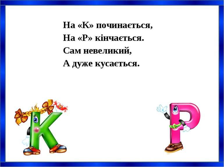 На «К» починається, На «Р» кінчається. Сам невеликий, А дуже кусається.