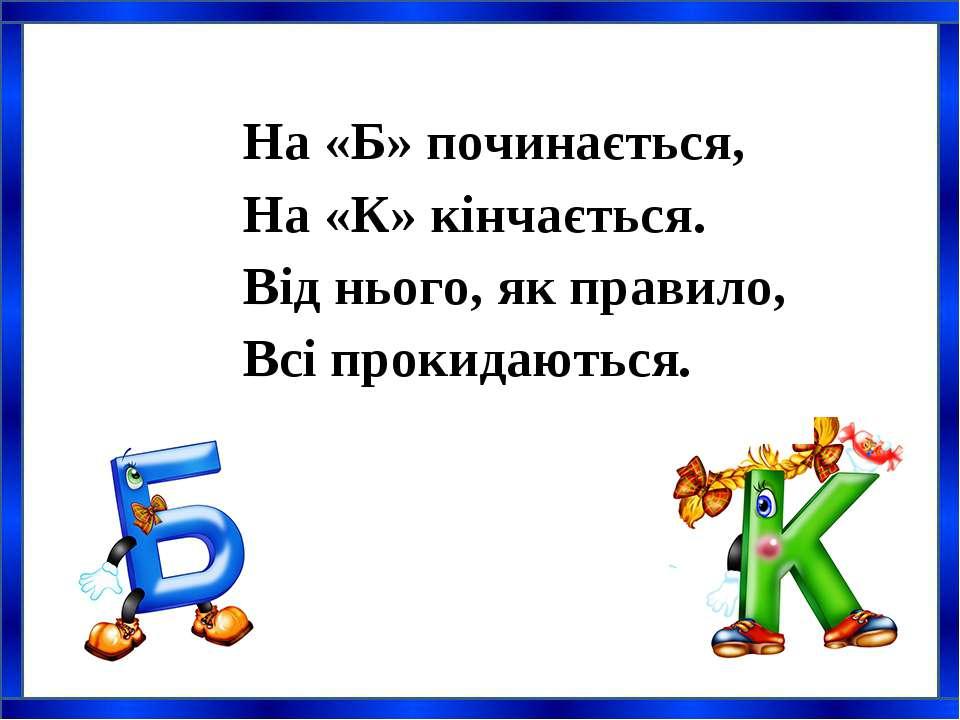 На «Б» починається, На «К» кінчається. Від нього, як правило, Всі прокидаютьс...