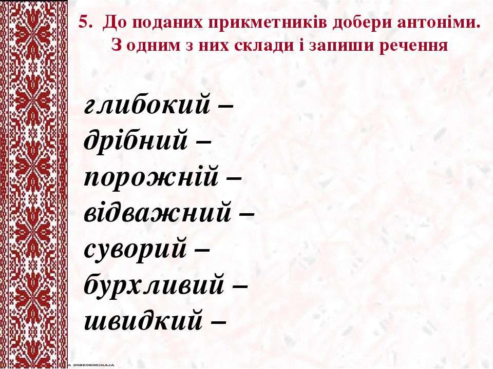 5. До поданих прикметникiв добери антоніми. З одним з них склади і запиши реч...