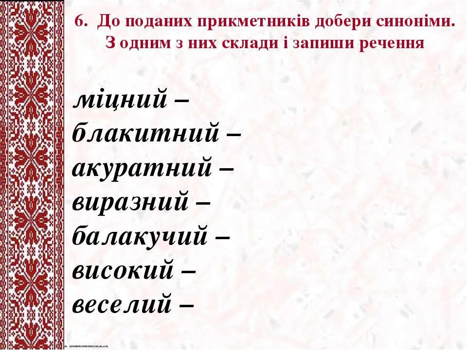 6. До поданих прикметникiв добери синоніми. З одним з них склади і запиши реч...