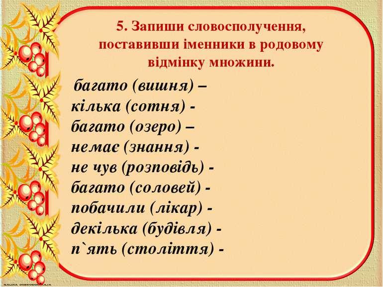 5. Запиши словосполучення, поставивши iменники в родовому вiдмiнку множини. б...