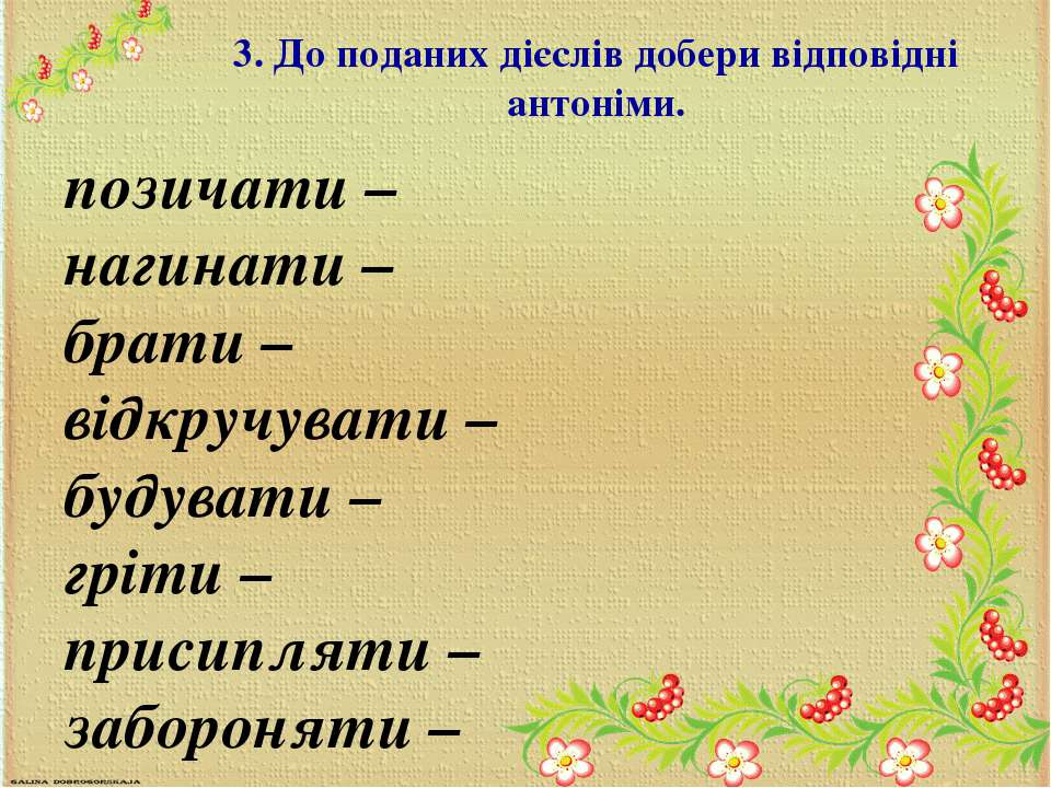 3. До поданих дієслів добери вiдповiднi антоніми. позичати – нагинати – брати...