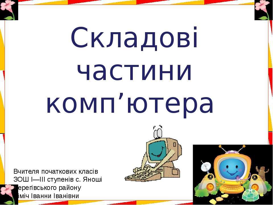 Складові частини комп'ютера Вчителя початкових класів ЗОШ І―ІІІ ступенів с. Я...