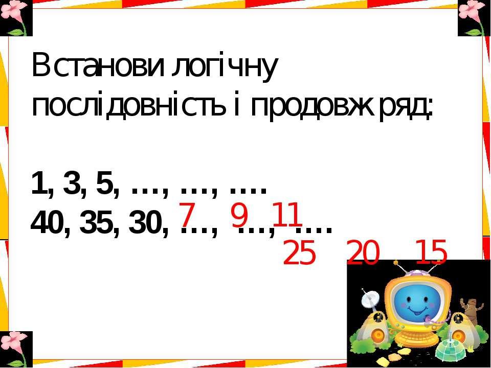 Встанови логічну послідовність і продовж ряд: 1, 3, 5, …, …, …. 40, 35, 30, …...