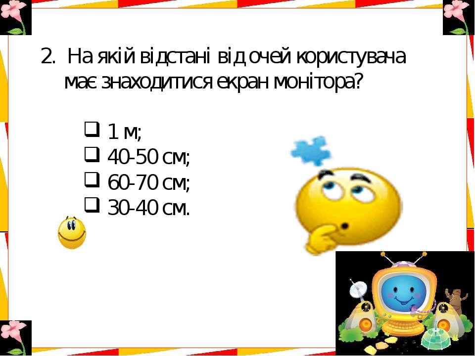 2.На якій відстані від очей користувача має знаходитися екран монітора? 1 м...