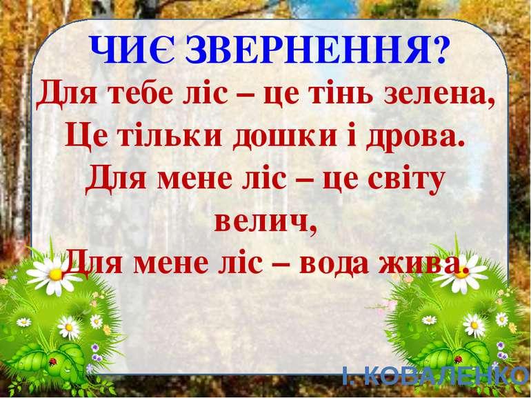 ЧИЄ ЗВЕРНЕННЯ? І. КОВАЛЕНКО Для тебе ліс – це тінь зелена, Це тільки дошки і ...