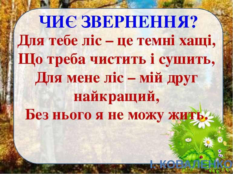 ЧИЄ ЗВЕРНЕННЯ? Для тебе ліс – це темні хащі, Що треба чистить і сушить, Для м...