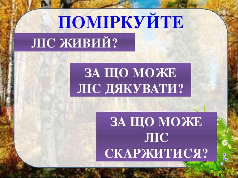 ПОМІРКУЙТЕ ЛІС ЖИВИЙ? ЗА ЩО МОЖЕ ЛІС ДЯКУВАТИ? ЗА ЩО МОЖЕ ЛІС СКАРЖИТИСЯ?