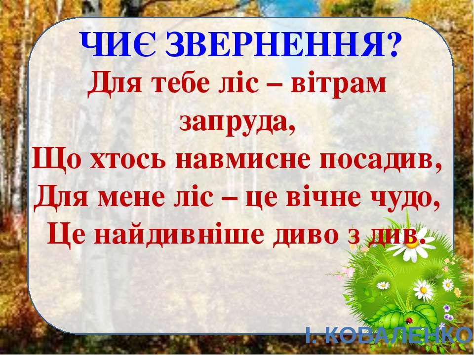ЧИЄ ЗВЕРНЕННЯ? Для тебе ліс – вітрам запруда, Що хтось навмисне посадив, Для ...