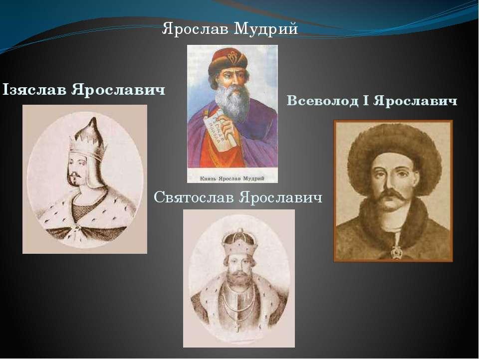 Святослав Ярославич Ізяслав Ярославич Всеволод I Ярославич Ярослав Мудрий