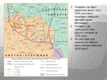 Показати на карті українські землі, які у 1915 році були окуповані німецько –...