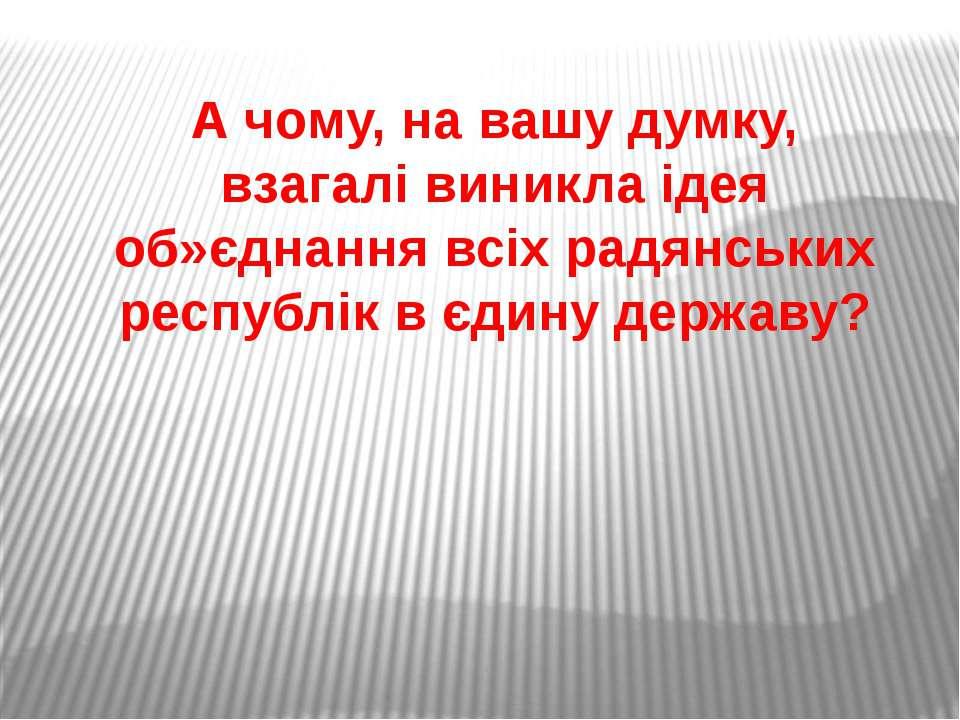 А чому, на вашу думку, взагалі виникла ідея об»єднання всіх радянських респуб...
