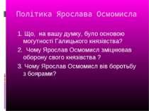Політика Ярослава Осмомисла 1. Що, на вашу думку, було основою могутності Гал...