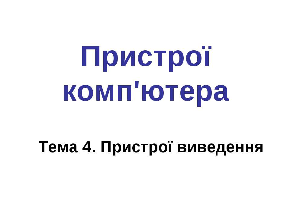 Пристрої комп'ютера Тема 4. Пристрої виведення