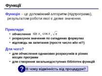 Функції Функція – це допоміжний алгоритм (підпрограма), результатом роботи як...