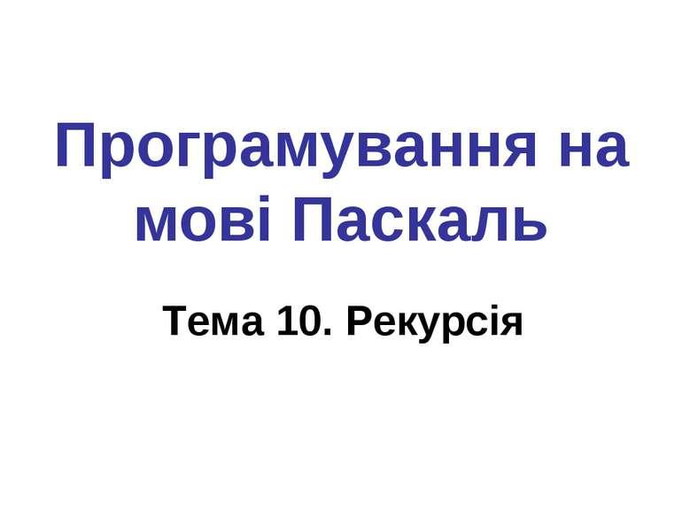 Програмування на мові Паскаль Тема 10. Рекурсія