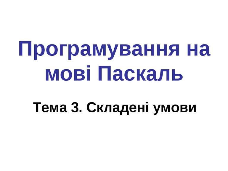 Програмування на мові Паскаль Тема 3. Складені умови