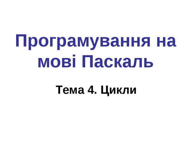 Програмування на мові Паскаль Тема 4. Цикли