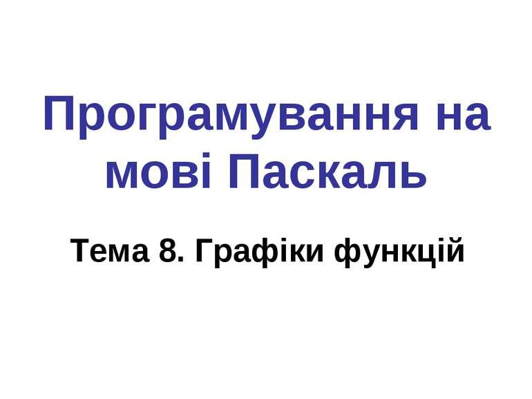 Програмування на мові Паскаль Тема 8. Графіки функцій