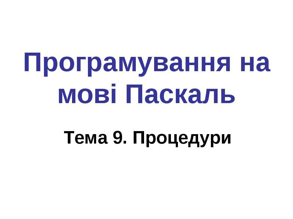 Програмування на мові Паскаль Тема 9. Процедури
