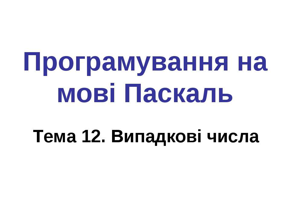 Програмування на мові Паскаль Тема 12. Випадкові числа