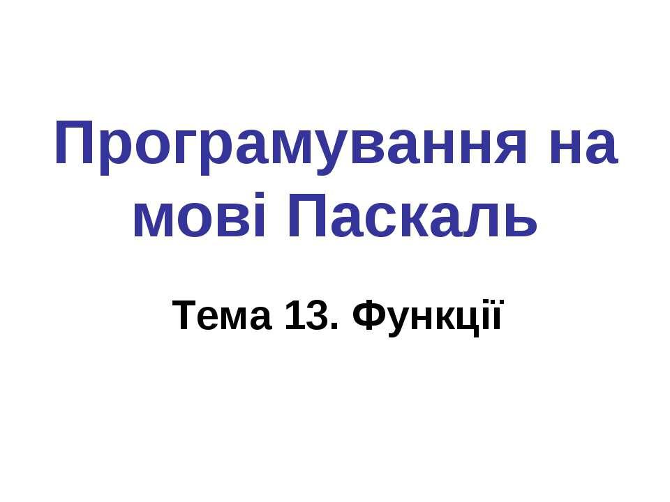 Програмування на мові Паскаль Тема 13. Функції