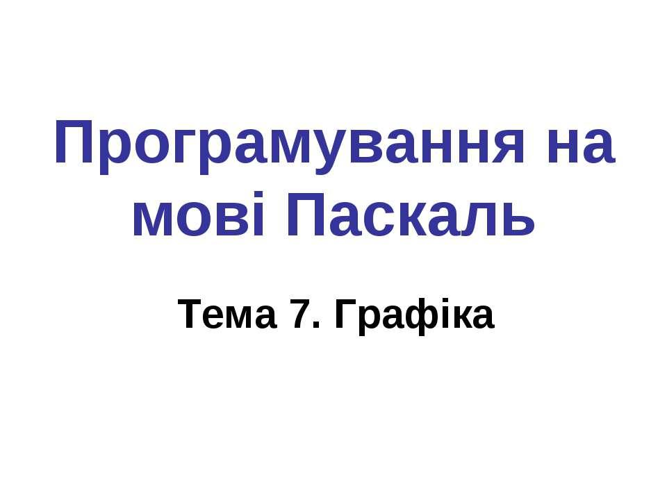 Програмування на мові Паскаль Тема 7. Графіка