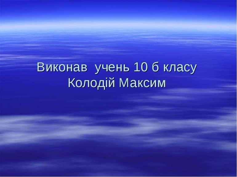 Виконав учень 10 б класу Колодій Максим