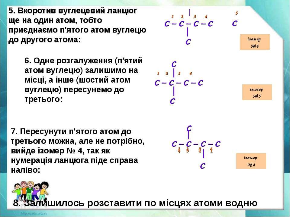 5. Вкоротив вуглецевий ланцюг ще на один атом, тобто приєднаємо п'ятого атом ...