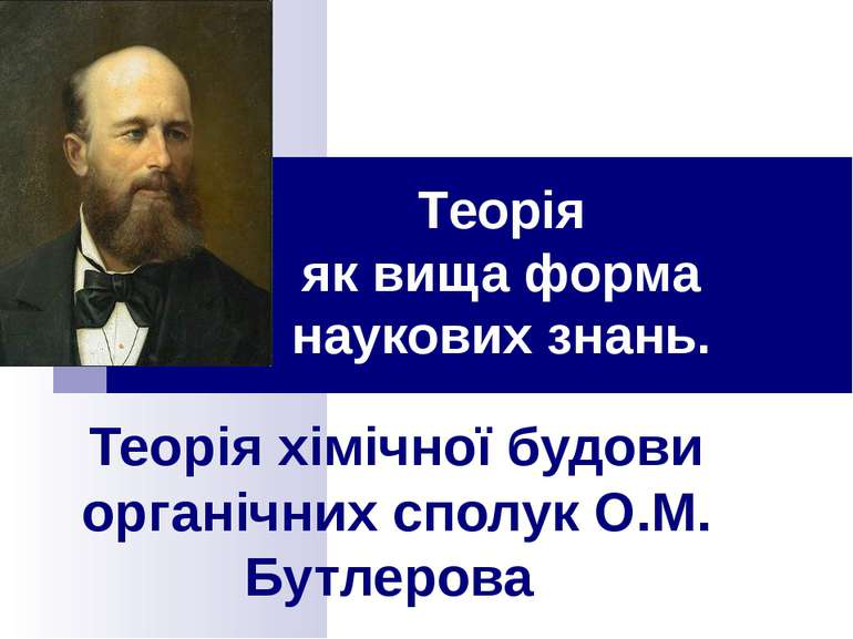 Теорія хімічної будови органічних сполук О.М. Бутлерова Теорія як вища форма ...