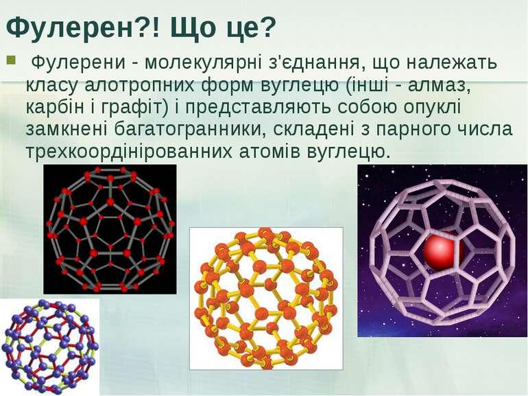 Фулерен?! Що це? Фулерени - молекулярні з'єднання, що належать класу алотропн...