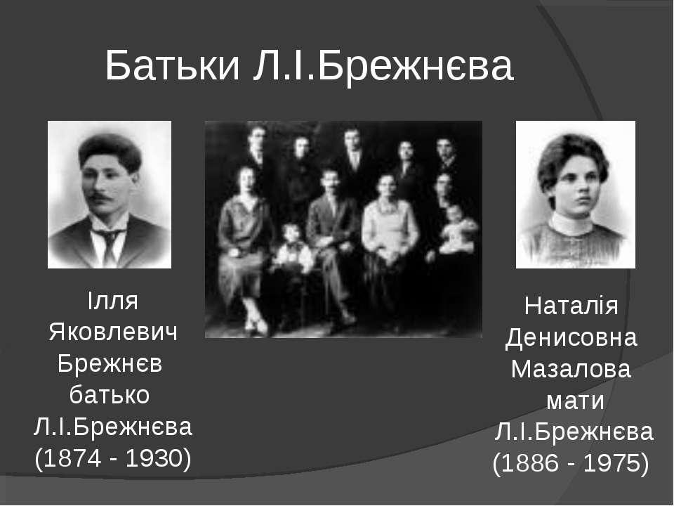 Батьки Л.І.Брежнєва Ілля Яковлевич Брежнєв батько Л.І.Брежнєва (1874 - 1930) ...