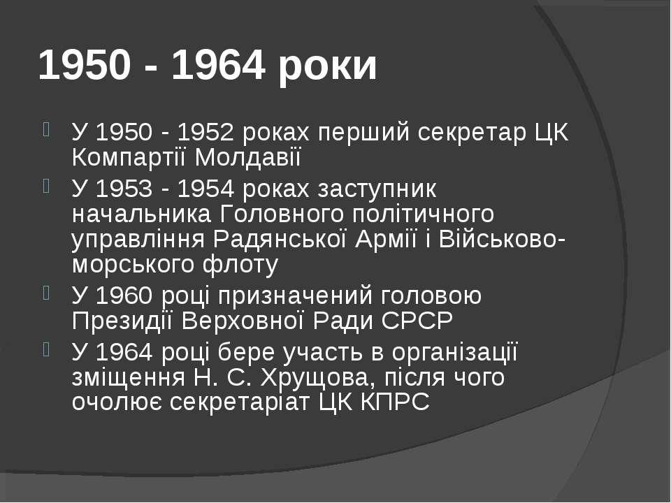 1950 - 1964 роки У 1950 - 1952 роках перший секретар ЦК Компартії Молдавії У ...